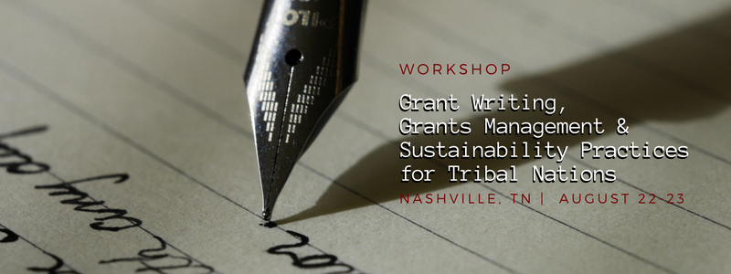 Workshop — Grant Writing, Grants Management & Sustainability Practices for Tribal Nations Nashville, TN August 22-23 Announcement