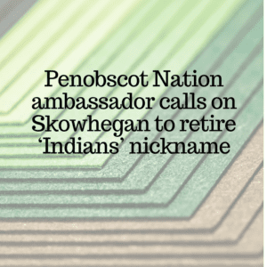 Penobscot Nation ambassador calls on Skowhegan to retire 'Indians' nickname 11/13/2018