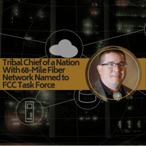 Tribal Chief of a Nation With 68-Mile Fiber Network Named to FCC Task Force 11/01/2018