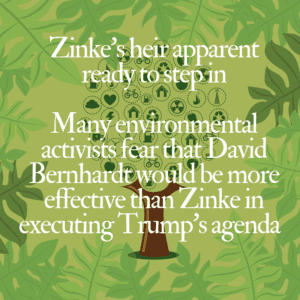 Zinke's heir apparent ready to step in – Many environmental activists fear that David Bernhardt would be more effective than Zinke in executing Trump's agenda  11/2/2018