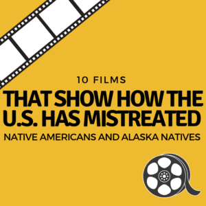 10 Films That Show How the U.S. Has Mistreated Native Americans and Alaska Natives 11/23/2018