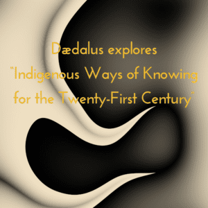 """Dædalus explores """"Indigenous Ways of Knowing for the Twenty-First Century"""" 12/20/2018"""