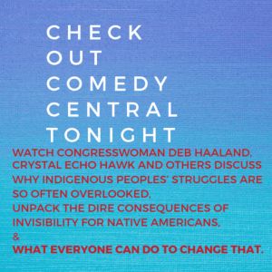 CHECK OUT COMEDY CENTRAL TONIGHT May 30th at 11:30 pm ET – Watch Congresswoman Deb Haaland,  Crystal Echo Hawk and others discuss why indigenous peoples' struggles are so often overlooked,  unpack the dire consequences of invisibility for Native Americans,  &  what everyone can do to change that.