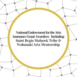 National Endowment for the Arts Announce Grant Awardees – Including Saint Regis Mohawk Tribe & Wabanaki Arts Mentorship